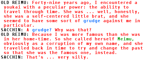 OLD REIMU: Forty-nine years ago, I encountered a youkai with a peculiar power: the ability to travel through time. She was ... well, honestly, she was a self-centered little brat, and she seemed to have some sort of grudge against me in particular. SACCHIN: A grudge? Why was that? OLD REIMU: Because I was more famous than she was in her home-time. So she called herself Meimu, obviously as a corruption of my own name, and she travelled back in time to try and change the past so that she was the famous one, instead. SACCHIN: That's ... very silly.